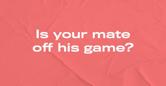 Is your mate off his game?