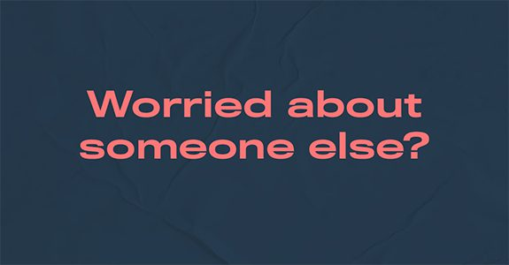 Worried about someone else?